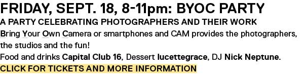 Friday, Sept. 18, 8-11pm: BYOC Party A party celebrating photographers and their work Bring Your Own Camera or smartphones and CAM provides the photographers, the studios and the fun! Food and drinks Capital Club 16, Dessert lucettegrace, DJ Nick Neptune. Click for Tickets and more information