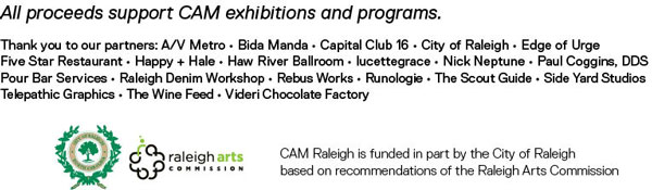 All proceeds support CAM exhibitions and programs. Thank you to our partners: A/V Metro • Bida Manda • Capital Club 16 • City of Raleigh • Edge of Urge Five Star Restaurant • Happy + Hale • Haw River Ballroom • lucettegrace • Nick Neptune • Paul Coggins, DDS Pour Bar Services • Raleigh Denim Workshop • Rebus Works • Runologie • The Scout Guide • Side Yard Studios Telepathic Graphics • The Wine Feed • Videri Chocolate Factory CAM Raleigh is funded in part by the City of Raleigh based on recommendations of the Raleigh Arts Commission