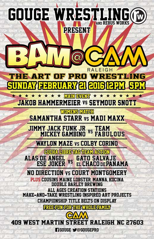 Gouge Wrestling and Rebus Works Present BAM at CAM Raleigh. The Art of Pro Wrestling Sunday, February 21 2016 12-5 PM. Main Event: Jakob Hammermeier vs Seymour Scott. Womens Match: Samantha Starr vs Madi Maxx. Jimmy Jack Funk Jr. Micky Gambino vs Team Fabulous. Waylon Maze vs Colby Corino. Lucha Libre Tag Team Action: Alas de Angel Ese Joker vs Gato Salvaje El Chaco de Panama. No Direction vs Court Montgomery. Plus Cousins Maine Lobster, Manna, Kocina, Double Barley Brewing. All ages Creation Station. Make-and-take Wrestling inspired Art Projects. Championship Title Belts On Display. Free fun for the whole family. CAM Raleigh: 409 West Martin Street Raleigh, NC 27603. Facebook: Gouge, Twitter: @GougePro